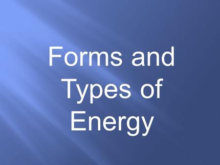Forms and Types of Energy Energy: The property of an object that allows it to produce change in the environment or in itself. (The ABILITY to do WORK)