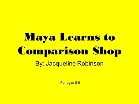 Maya Learns to Comparison Shop By: Jacqueline Robinson For ages 5-8.