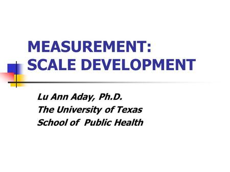 MEASUREMENT: SCALE DEVELOPMENT Lu Ann Aday, Ph.D. The University of Texas School of Public Health.