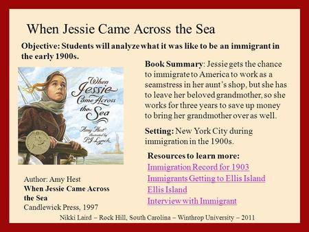 When Jessie Came Across the Sea Resources to learn more: Immigration Record for 1903 Immigrants Getting to Ellis Island Ellis Island Interview with Immigrant.