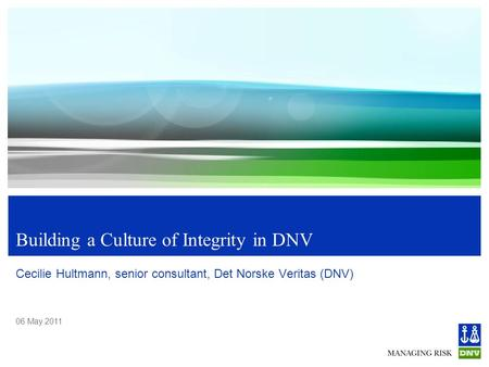 06 May 2011 Building a Culture of Integrity in DNV Cecilie Hultmann, senior consultant, Det Norske Veritas (DNV)