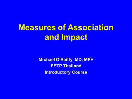 Measures of Association and Impact Michael O'Reilly, MD, MPH FETP Thailand Introductory Course.