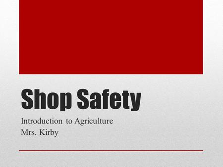 Shop Safety Introduction to Agriculture Mrs. Kirby.