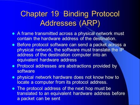Chapter 19 Binding Protocol Addresses (ARP) A frame transmitted across a physical network must contain the hardware address of the destination. Before.
