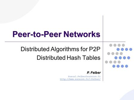 Peer-to-Peer Networks Distributed Algorithms for P2P Distributed Hash Tables P. Felber