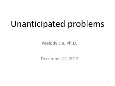 1 Unanticipated problems Melody Lin, Ph.D. December,12. 2012.