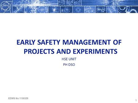 1 EARLY SAFETY MANAGEMENT OF PROJECTS AND EXPERIMENTS HSE UNIT PH DSO EDMS No 1136329.