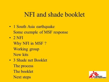 NFI and shade booklet 1 South Asia earthquake Some exemple of MSF response 2 NFI Why NFI in MSF ? Working group New kits 3 Shade net Booklet The process.