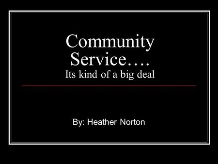 Community Service…. Its kind of a big deal By: Heather Norton.