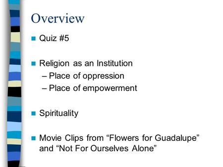 "Overview Quiz #5 Religion as an Institution –Place of oppression –Place of empowerment Spirituality Movie Clips from ""Flowers for Guadalupe"" and ""Not For."