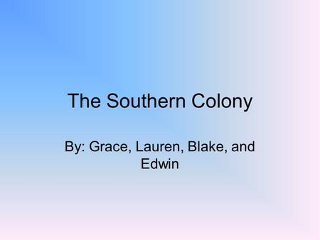 The Southern Colony By: Grace, Lauren, Blake, and Edwin.
