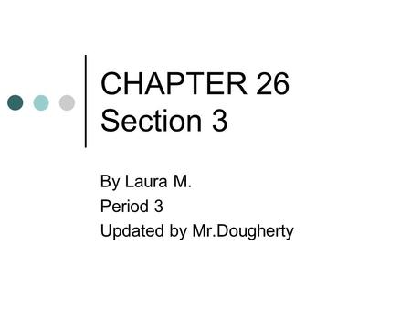 CHAPTER 26 Section 3 By Laura M. Period 3 Updated by Mr.Dougherty.