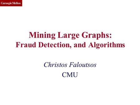 CMU SCS Mining Large Graphs: Fraud Detection, and Algorithms Christos Faloutsos CMU.