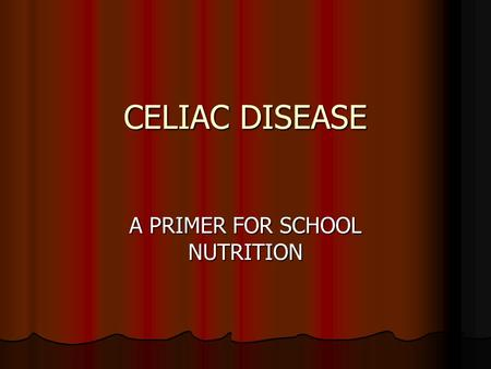 CELIAC DISEASE A PRIMER FOR SCHOOL NUTRITION. What is Celiac Disease? Inherited, Autoimmune Disorder Inherited, Autoimmune Disorder Permanent Intolerance.
