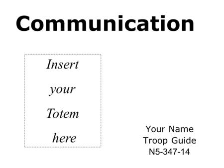 <strong>Communication</strong> Your Name Troop Guide N5-347-14 Insert your Totem here.