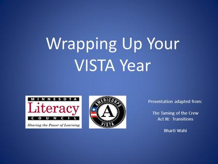 Presentation adapted from: The Taming of the Crew Act III: Transitions Bharti Wahi Wrapping Up Your VISTA Year.