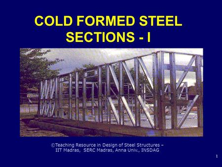 ©Teaching Resource in Design of Steel Structures – IIT Madras, SERC Madras, Anna Univ., INSDAG 1 COLD FORMED STEEL SECTIONS - I.