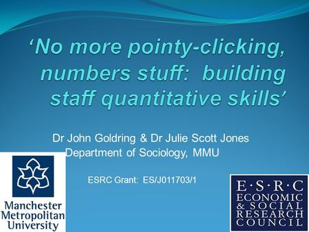 Dr John Goldring & Dr Julie Scott Jones Department of Sociology, MMU ESRC Grant: ES/J011703/1.
