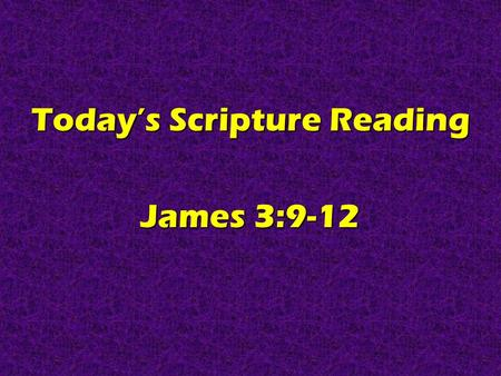 Today's Scripture Reading James 3:9-12. Real Christians Are CLEAN TALKERS James 3:9-12.
