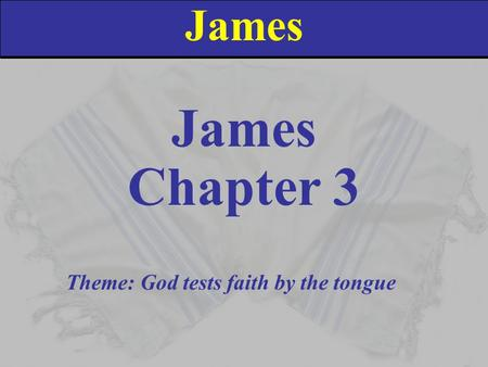 James Chapter 3 Theme: God tests faith by the tongue.