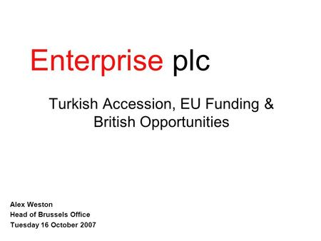 EnterpriseConsulting Turkish Accession, EU Funding & British Opportunities Alex Weston Head of Brussels Office Tuesday 16 October 2007 Enterprise plc.