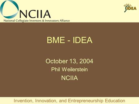 Invention, Innovation, and Entrepreneurship Education BME - IDEA October 13, 2004 Phil Weilerstein NCIIA.