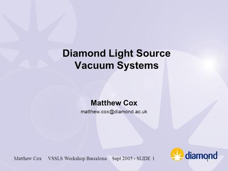 Matthew Cox VSSLS Workshop Barcelona Sept 2005 - SLIDE 1 1 Diamond Light Source Vacuum Systems Matthew Cox