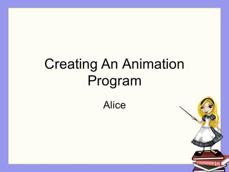 Creating An Animation Program Alice. Step 1: Design Decide on the problem to be solved Design a solution We will use a storyboard design technique, commonly.