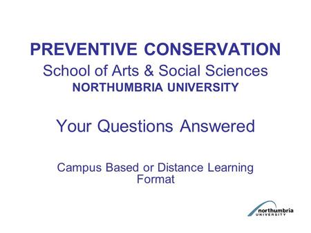 PREVENTIVE CONSERVATION School of Arts & Social Sciences NORTHUMBRIA UNIVERSITY Your Questions Answered Campus Based or Distance Learning Format.
