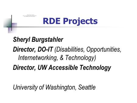 RDE Projects Sheryl Burgstahler Director, DO-IT (Disabilities, Opportunities, Internetworking, & Technology) Director, UW Accessible Technology University.