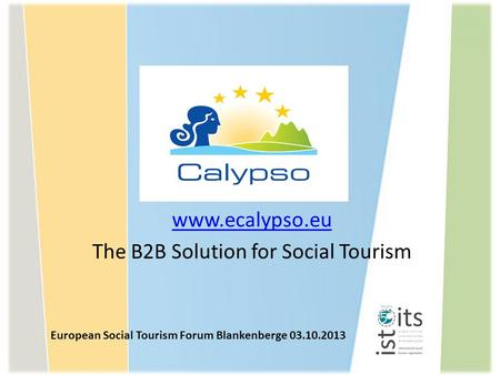 Www.ecalypso.eu The B2B Solution for Social Tourism European Social Tourism Forum Blankenberge 03.10.2013.