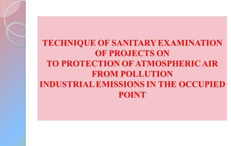 TECHNIQUE OF SANITARY EXAMINATION OF PROJECTS ON TO PROTECTION OF ATMOSPHERIC AIR FROM POLLUTION INDUSTRIAL EMISSIONS IN THE OCCUPIED POINT.