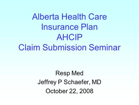 Alberta Health Care Insurance Plan AHCIP Claim Submission Seminar Resp Med Jeffrey P Schaefer, MD October 22, 2008.
