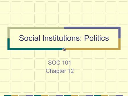 Social Institutions: Politics SOC 101 Chapter 12.