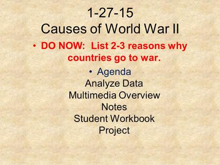 1-27-15 Causes of World War II DO NOW: List 2-3 reasons why countries go to war. Agenda Analyze Data Multimedia Overview Notes Student Workbook Project.