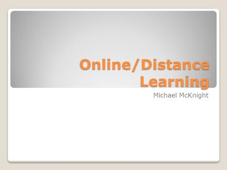 Online/Distance Learning Michael McKnight. Before we get started Does anyone have any experiences with distance or online learning? ◦Definitions?