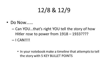 12/8 & 12/9 Do Now…… – Can YOU…that's right YOU tell the story of how Hitler rose to power from 1918 – 1933???? – I CAN!!!! In your notebook make a timeline.