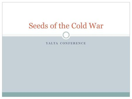 YALTA CONFERENCE Seeds of the Cold War. How are we feeling today? What are the symbols used in the cartoon? How does the cartoonist feel about the Yalta.