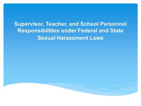 Supervisor, Teacher, and School Personnel Responsibilities under Federal and State Sexual Harassment Laws.