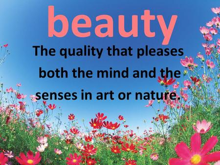 Beauty The quality that pleases both the mind and the senses in art or nature.