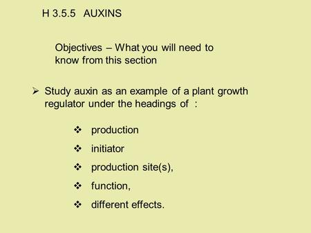 Objectives – What you will need to know from this section   Study auxin as an example of a plant growth regulator under the headings of : H 3.5.5 AUXINS.