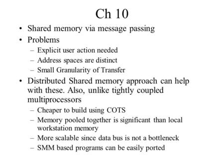 Ch 10 Shared memory via message passing Problems –Explicit user action needed –Address spaces are distinct –Small Granularity of Transfer Distributed Shared.