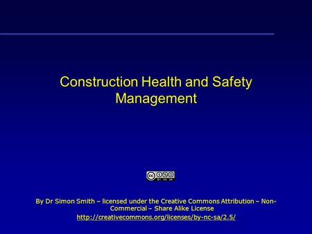 Construction Health and Safety Management By Dr Simon Smith – licensed under the Creative Commons Attribution – Non- Commercial – Share Alike License