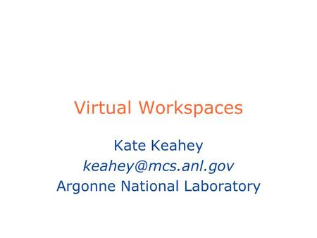 Virtual Workspaces Kate Keahey Argonne National Laboratory.