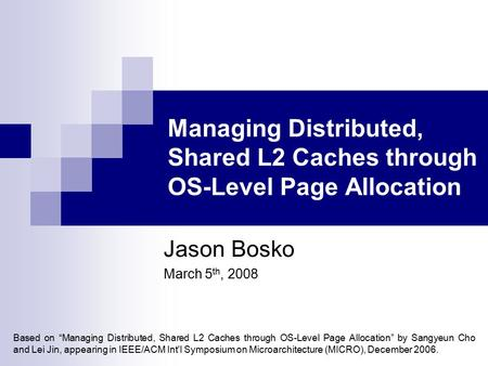 "Managing Distributed, Shared L2 Caches through OS-Level Page Allocation Jason Bosko March 5 th, 2008 Based on ""Managing Distributed, Shared L2 Caches through."