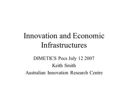 Innovation and Economic Infrastructures DIMETICS Pecs July 12 2007 Keith Smith Australian Innovation Research Centre.