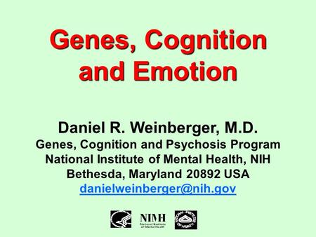 Genes, Cognition and Emotion Daniel R. Weinberger, M.D. Genes, Cognition and Psychosis Program National Institute of Mental Health, NIH Bethesda, Maryland.