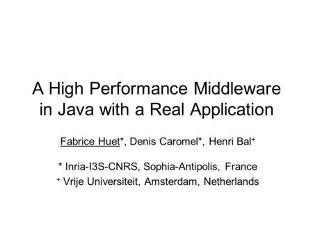 A High Performance Middleware in Java with a Real Application Fabrice Huet*, Denis Caromel*, Henri Bal + * Inria-I3S-CNRS, Sophia-Antipolis, France + Vrije.