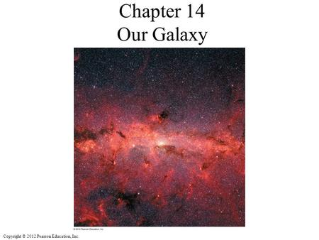 Copyright © 2012 Pearson Education, Inc. Chapter 14 Our Galaxy.