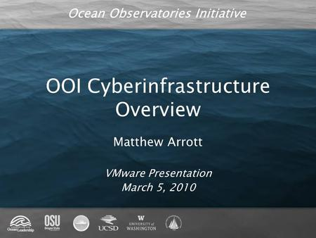 Ocean Observatories Initiative OOI Cyberinfrastructure Overview Matthew Arrott VMware Presentation March 5, 2010.
